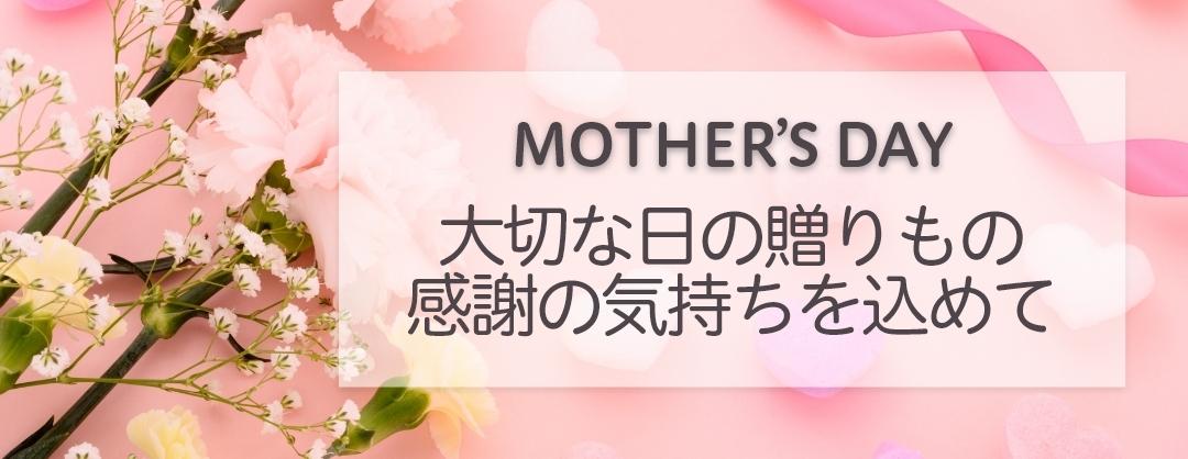 MOTHER'S DAY 大切な日の贈り物、感謝の気持ちを込めて